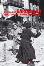 lucha por Barcelona, La: clase, cultura y conflicto. 1898-1937