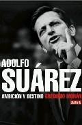 Adolfo Suárez. Ambición y destino